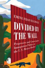 Cover of Divided by the Wall: Progressive and Conservative Immigration Politics at the U.S.-Mexico Border