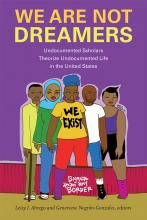 Cover of We Are Not Dreamers: Undocumented Scholars Theorize Undocumented Life in the United States